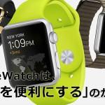 【まとめ】腕時計をしない人におすすめAppleWatchの魅力!発売日、予約、評価は?