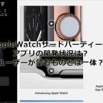 AppleWatchサードパーティー製アプリの開発状況は?ユーザーが望むものとは一体?